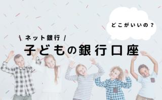 【ネット銀行】子ども用銀行口座を比較
